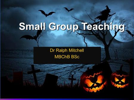 Small Group Teaching Dr Ralph Mitchell MBChB BSc Dr Ralph Mitchell MBChB BSc.