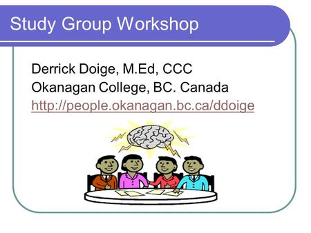 Study Group Workshop Derrick Doige, M.Ed, CCC Okanagan College, BC. Canada