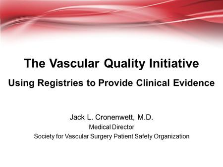 The Vascular Quality Initiative Using Registries to Provide Clinical Evidence Jack L. Cronenwett, M.D. Medical Director Society for Vascular Surgery Patient.