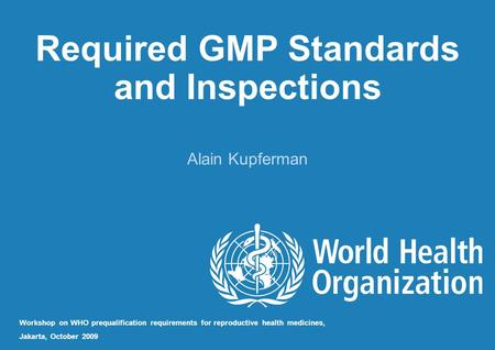 Required GMP Standards and Inspections Alain Kupferman Workshop on WHO prequalification requirements for reproductive health medicines, Jakarta, October.