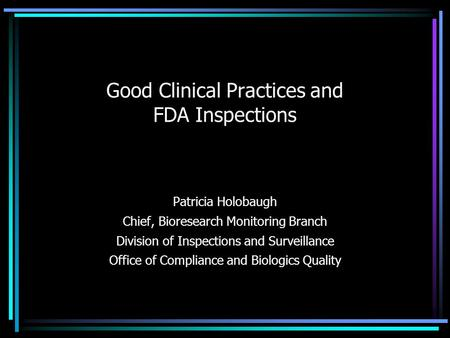 Good Clinical Practices and FDA Inspections Patricia Holobaugh Chief, Bioresearch Monitoring Branch Division of Inspections and Surveillance Office of.