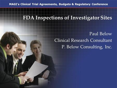 MAGI's Clinical Trial Agreements, Budgets & Regulatory Conference FDA Inspections of Investigator Sites Paul Below Clinical Research Consultant P. Below.