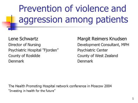 1 Prevention of violence and aggression among patients Lene Schwartz Margit Reimers Knudsen Director of Nursing Development Consultant, MPH Psychiatric.
