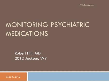 MONITORING PSYCHIATRIC MEDICATIONS Robert Hilt, MD 2012 Jackson, WY May 5, 2012 PAL Conference.