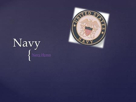 { Navy Navy Hymn. The most multidimensional force:  Conducts missions on all fronts: land, air, and sea  Maintain freedom of the seas  Transport military.