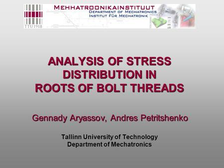 ANALYSIS OF STRESS DISTRIBUTION IN ROOTS OF BOLT THREADS Gennady Aryassov, Andres Petritshenko ANALYSIS OF STRESS DISTRIBUTION IN ROOTS OF BOLT THREADS.