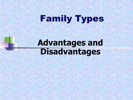 Family Types Advantages and Disadvantages. Family Types Family- individuals related to each other biologically or legally. Nuclear family- made up of.