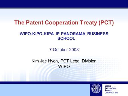 The Patent Cooperation Treaty (PCT) WIPO-KIPO-KIPA IP PANORAMA BUSINESS SCHOOL 7 October 2008 Kim Jae Hyon, PCT Legal Division WIPO.