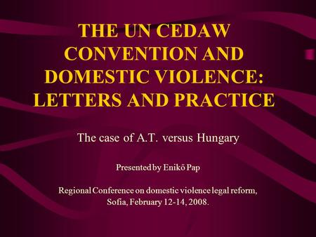 THE UN CEDAW CONVENTION AND DOMESTIC VIOLENCE: LETTERS AND PRACTICE The case of A.T. versus Hungary Presented by Enikő Pap Regional Conference on domestic.