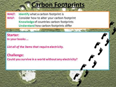 Starter: In your books … List all of the items that require electricity. Challenge: Could you survive in a world without any electricity? Carbon Footprints.