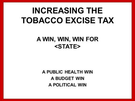 INCREASING THE TOBACCO EXCISE TAX A PUBLIC HEALTH WIN A BUDGET WIN A POLITICAL WIN A WIN, WIN, WIN FOR