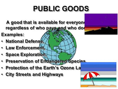 PUBLIC GOODS A good that is available for everyone toconsume A good that is available for everyone to consume, regardless of who pays and who doesn't.