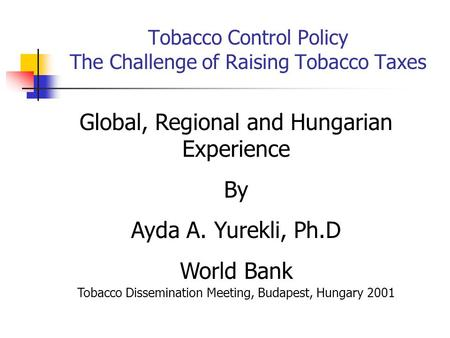 Tobacco Control Policy The Challenge of Raising Tobacco Taxes Global, Regional and Hungarian Experience By Ayda A. Yurekli, Ph.D World Bank Tobacco Dissemination.