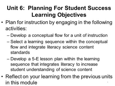 Unit 6: Planning For Student Success Learning Objectives Plan for instruction by engaging in the following activities: –Develop a conceptual flow for a.