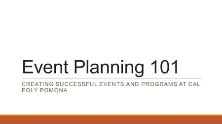 Event Planning 101 CREATING SUCCESSFUL EVENTS AND PROGRAMS AT CAL POLY POMONA.