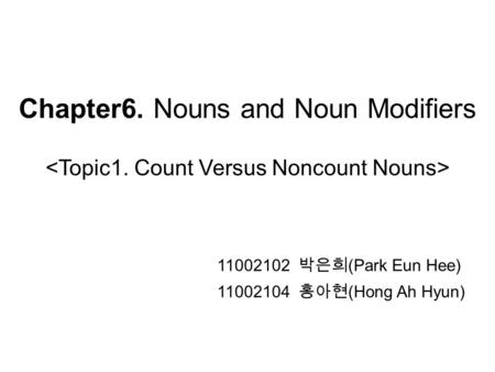 Chapter6. Nouns and Noun Modifiers 11002102 박은희 (Park Eun Hee) 11002104 홍아현 (Hong Ah Hyun)