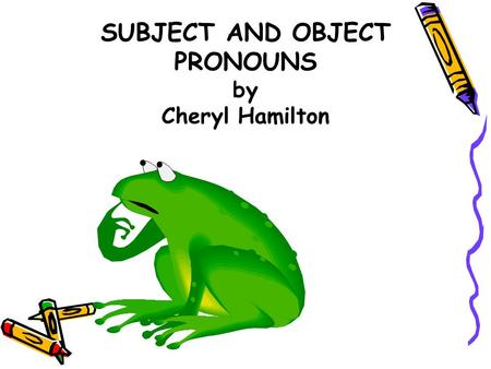 SUBJECT AND OBJECT PRONOUNS by Cheryl Hamilton PRONOUNS Pronouns are words that take the place of nouns. Subject pronouns take the place of the subject.