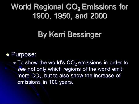 World Regional CO 2 Emissions for 1900, 1950, and 2000 By Kerri Bessinger Purpose: Purpose: To show the world's CO 2 emissions in order to see not only.