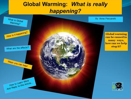 Global Warming: What is really happening? By Anna Passaretti Global warming can be caused in many ways, how can we help stop it? How to Learn More And.