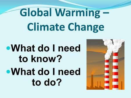 Global Warming – Climate Change What do I need to know? What do I need to do?