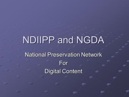 NDIIPP and NGDA National Preservation Network For Digital Content.