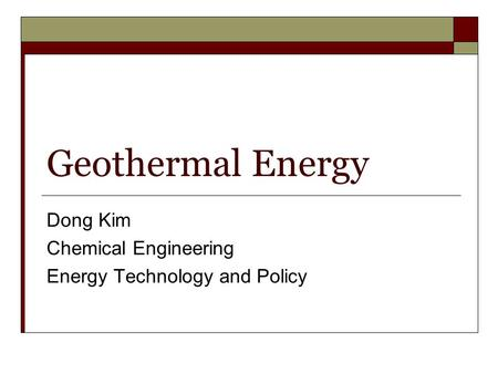 Geothermal Energy Dong Kim Chemical Engineering Energy Technology and Policy.