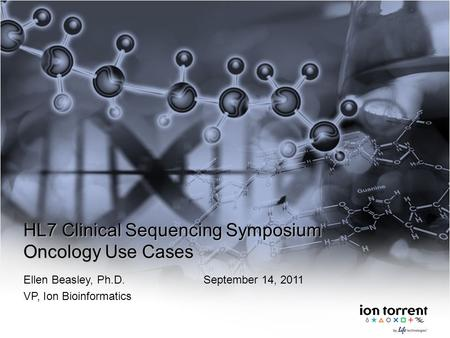 HL7 Clinical Sequencing Symposium Oncology Use Cases Ellen Beasley, Ph.D.September 14, 2011 VP, Ion Bioinformatics.