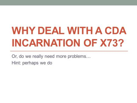 WHY DEAL WITH A CDA INCARNATION OF X73? Or, do we really need more problems… Hint: perhaps we do.