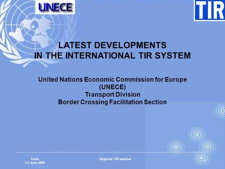 Tunis 3-4 June 2009 Regional TIR seminar 1 LATEST DEVELOPMENTS IN THE INTERNATIONAL TIR SYSTEM United Nations Economic Commission for Europe (UNECE) Transport.