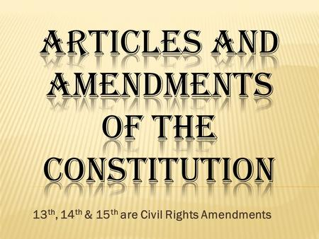13 th, 14 th & 15 th are Civil Rights Amendments.