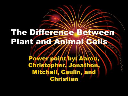 The Difference Between Plant and Animal Cells Power point by: Aaron, Christopher, Jonathon, Mitchell, Caulin, and Christian.