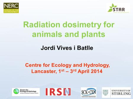 Www.ceh.ac.uk/PROTECT Jordi Vives i Batlle Centre for Ecology and Hydrology, Lancaster, 1 st – 3 rd April 2014 Radiation dosimetry for animals and plants.