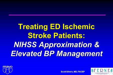 Scott Silvers, MD, FACEP Treating ED Ischemic Stroke Patients: NIHSS Approximation & Elevated BP Management.