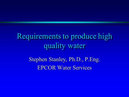 Requirements to produce high quality water Stephen Stanley, Ph.D., P.Eng. EPCOR Water Services.
