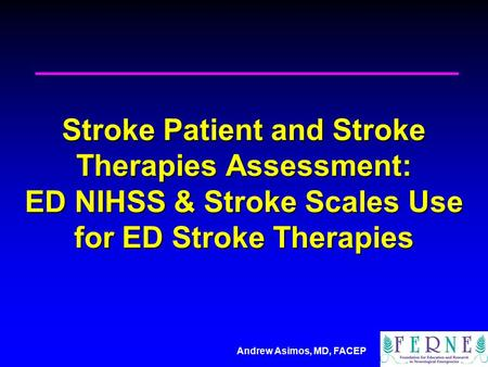 Andrew Asimos, MD, FACEP Stroke Patient and Stroke Therapies Assessment: ED NIHSS & Stroke Scales Use for ED Stroke Therapies.
