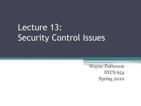 Lecture 13: Security Control Issues Wayne Patterson SYCS 654 Spring 2010.