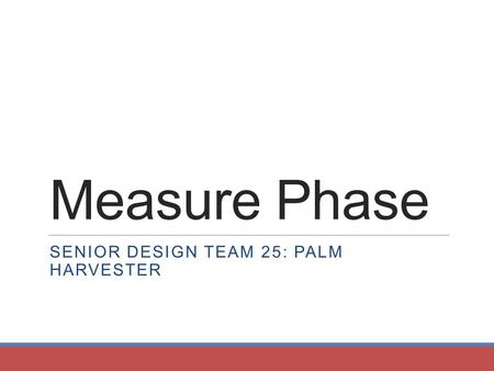 Measure Phase SENIOR DESIGN TEAM 25: PALM HARVESTER.