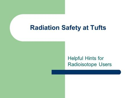 Radiation Safety at Tufts Helpful Hints for Radioisotope Users.