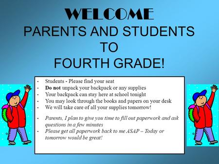 WELCOME PARENTS AND STUDENTS TO FOURTH GRADE! -Students - Please find your seat -Do not unpack your backpack or any supplies -Your backpack can stay here.