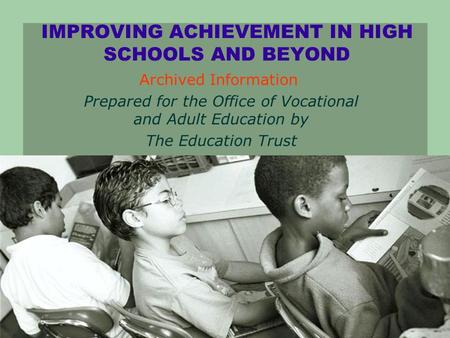 IMPROVING ACHIEVEMENT IN HIGH SCHOOLS AND BEYOND Prepared for the Office of Vocational and Adult Education by The Education Trust 2003 Archived Information.