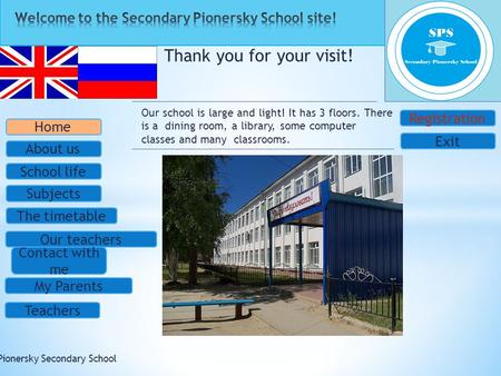 Thank you for your visit! © Pionersky Secondary School School life Subjects The timetable Our teachers Contact with me My Parents Teachers Home About us.