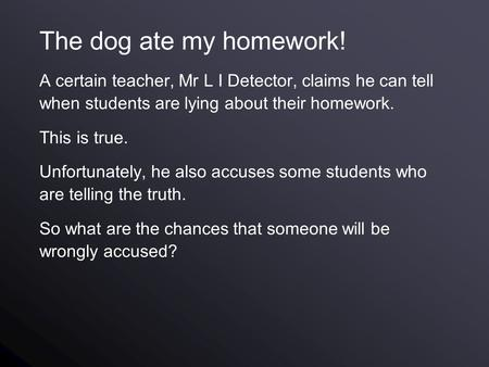 The dog ate my homework! A certain teacher, Mr L I Detector, claims he can tell when students are lying about their homework. This is true. Unfortunately,