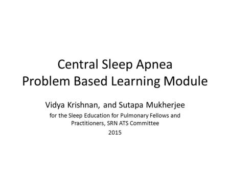 Central Sleep Apnea Problem Based Learning Module Vidya Krishnan, and Sutapa Mukherjee for the Sleep Education for Pulmonary Fellows and Practitioners,