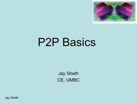 Jay Sheth P2P Basics Jay Sheth CE, UMBC. Jay Sheth P2P Agenda What is P2P Why P2P Components and algorithms Characteristics Different P2P systems Future.