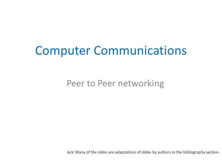 Computer Communications Peer to Peer networking Ack: Many of the slides are adaptations of slides by authors in the bibliography section.