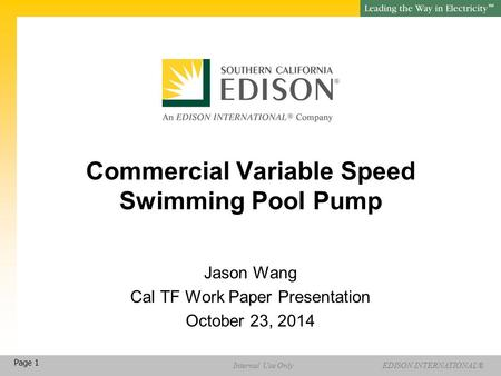 EDISON INTERNATIONAL® SM Internal Use Only Page 1 Commercial Variable Speed Swimming Pool Pump Jason Wang Cal TF Work Paper Presentation October 23, 2014.