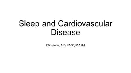 Sleep and Cardiovascular Disease KD Weeks, MD, FACC, FAASM.