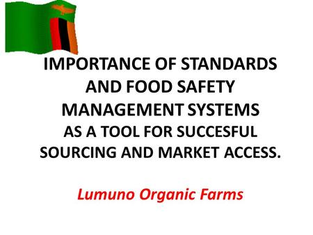 IMPORTANCE OF STANDARDS AND FOOD SAFETY MANAGEMENT SYSTEMS AS A TOOL FOR SUCCESFUL SOURCING AND MARKET ACCESS. Lumuno Organic Farms.