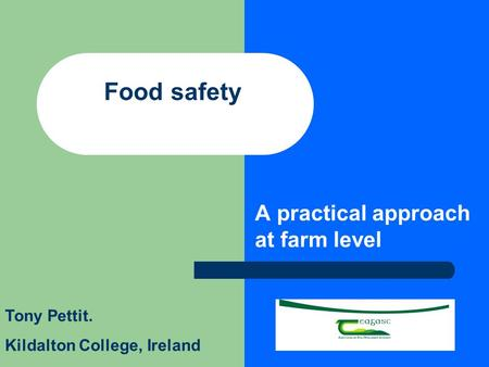 Food safety A practical approach at farm level Tony Pettit. Kildalton College, Ireland.