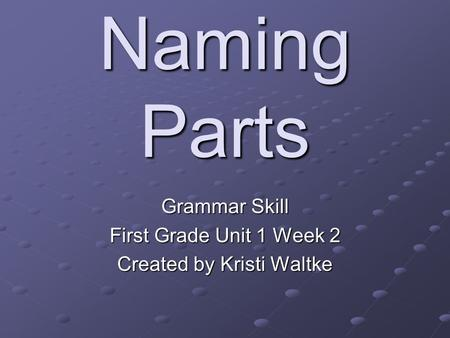 Naming Parts Grammar Skill First Grade Unit 1 Week 2 Created by Kristi Waltke.